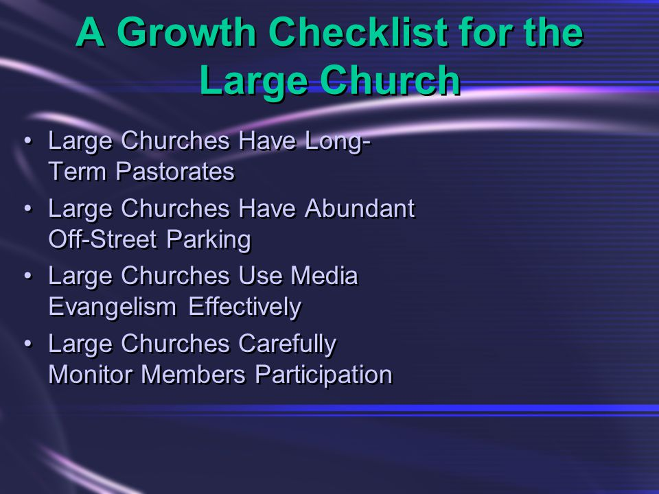A Growth Checklist for the Large Church Large Churches Have Long- Term Pastorates Large Churches Have Abundant Off-Street Parking Large Churches Use Media Evangelism Effectively Large Churches Carefully Monitor Members Participation Large Churches Have Long- Term Pastorates Large Churches Have Abundant Off-Street Parking Large Churches Use Media Evangelism Effectively Large Churches Carefully Monitor Members Participation