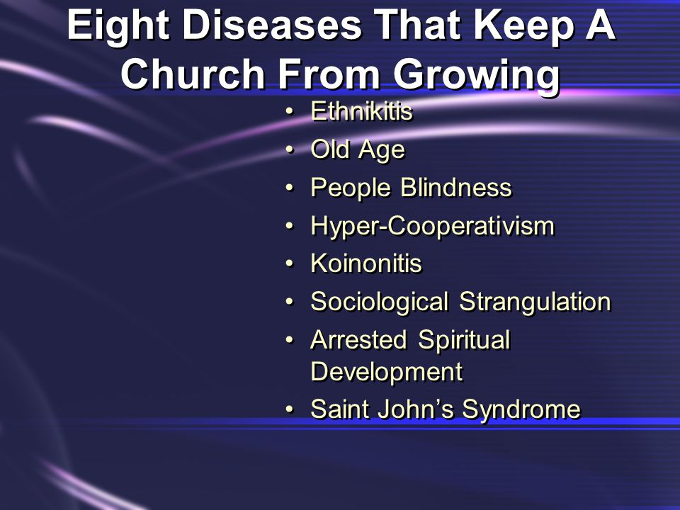 Eight Diseases That Keep A Church From Growing Ethnikitis Old Age People Blindness Hyper-Cooperativism Koinonitis Sociological Strangulation Arrested Spiritual Development Saint John's Syndrome