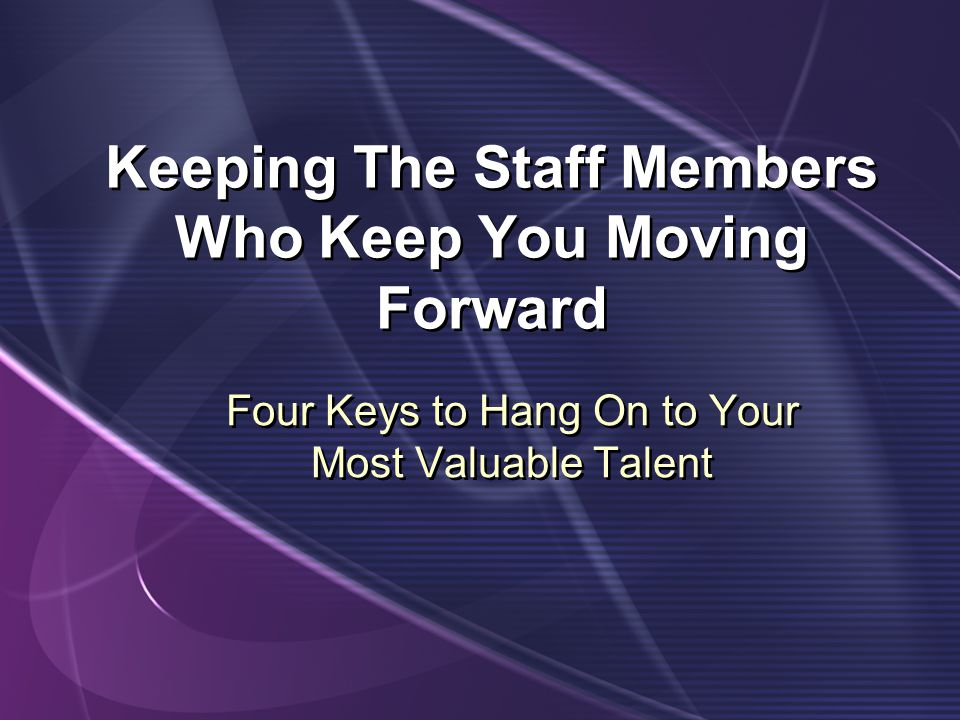 Keeping The Staff Members Who Keep You Moving Forward Four Keys to Hang On to Your Most Valuable Talent