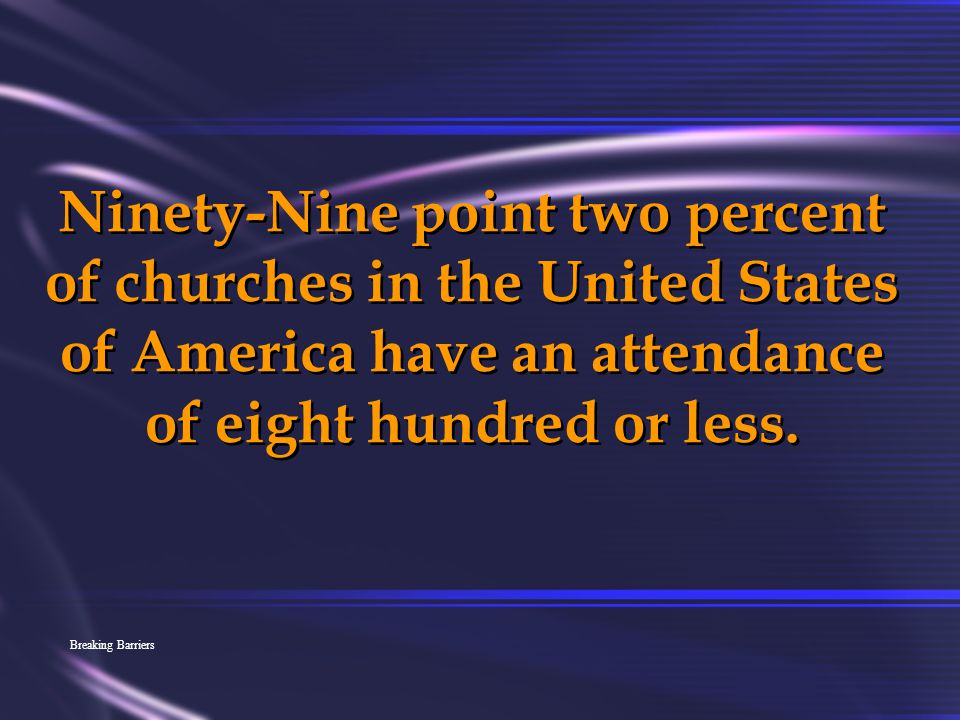 Ninety-Nine point two percent of churches in the United States of America have an attendance of eight hundred or less.