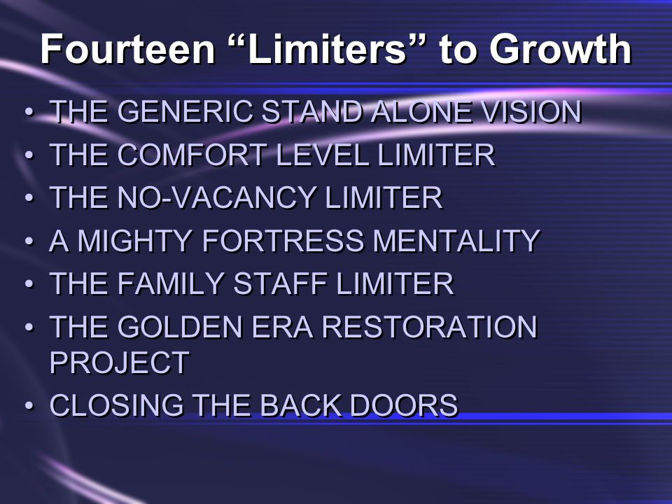 Fourteen Limiters to Growth THE GENERIC STAND ALONE VISION THE COMFORT LEVEL LIMITER THE NO-VACANCY LIMITER A MIGHTY FORTRESS MENTALITY THE FAMILY STAFF LIMITER THE GOLDEN ERA RESTORATION PROJECT CLOSING THE BACK DOORS THE GENERIC STAND ALONE VISION THE COMFORT LEVEL LIMITER THE NO-VACANCY LIMITER A MIGHTY FORTRESS MENTALITY THE FAMILY STAFF LIMITER THE GOLDEN ERA RESTORATION PROJECT CLOSING THE BACK DOORS