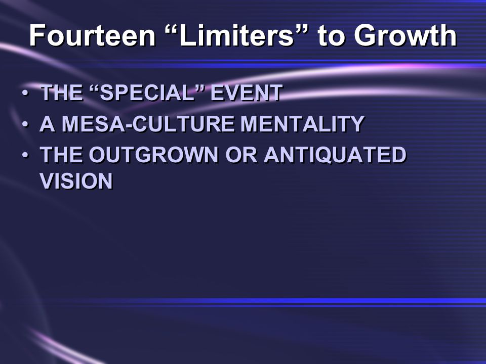 Fourteen Limiters to Growth THE SPECIAL EVENT A MESA-CULTURE MENTALITY THE OUTGROWN OR ANTIQUATED VISION THE SPECIAL EVENT A MESA-CULTURE MENTALITY THE OUTGROWN OR ANTIQUATED VISION