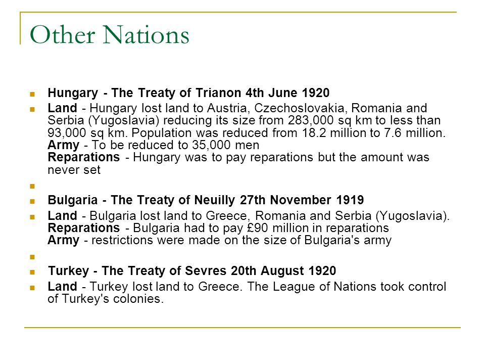 Other Nations Hungary - The Treaty of Trianon 4th June 1920 Land - Hungary lost land to Austria, Czechoslovakia, Romania and Serbia (Yugoslavia) reducing its size from 283,000 sq km to less than 93,000 sq km.