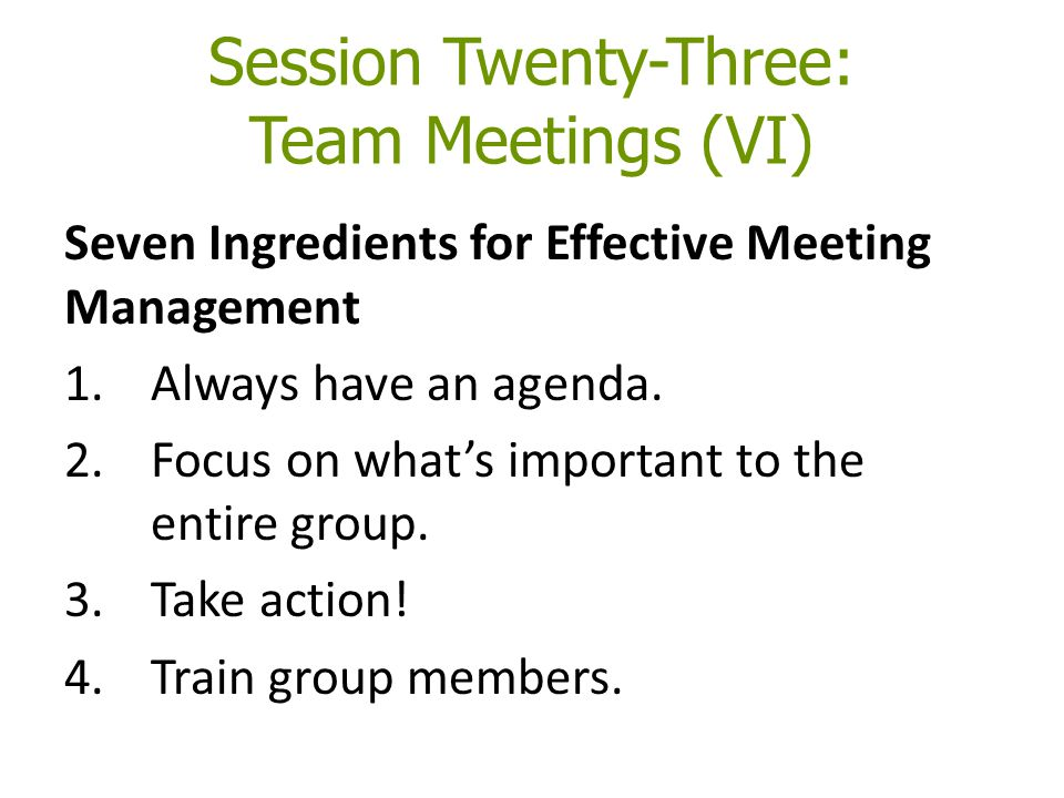 Session Twenty-Three: Team Meetings (VI) Seven Ingredients for Effective Meeting Management 1.Always have an agenda. 2.Focus on what's important to th