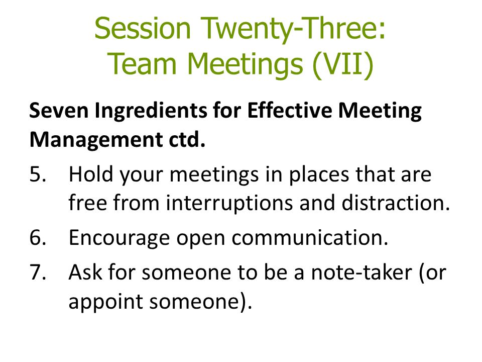 Session Twenty-Three: Team Meetings (VII) Seven Ingredients for Effective Meeting Management ctd. 5.Hold your meetings in places that are free from in