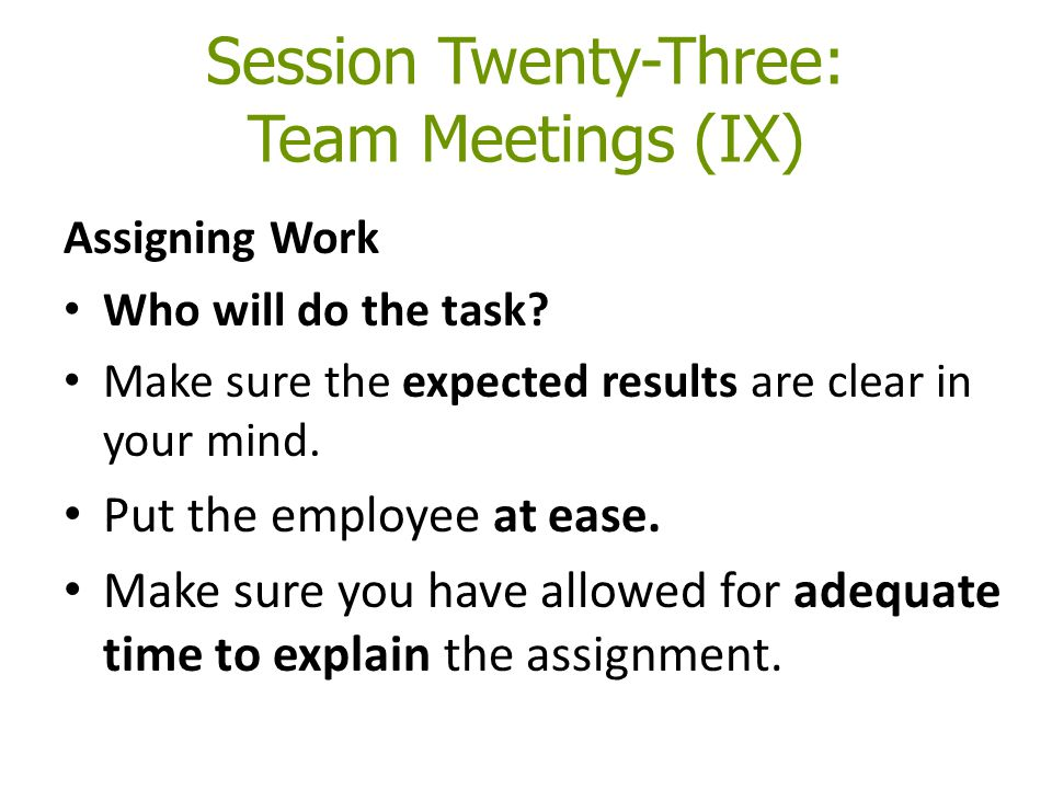 Session Twenty-Three: Team Meetings (IX) Assigning Work Who will do the task.