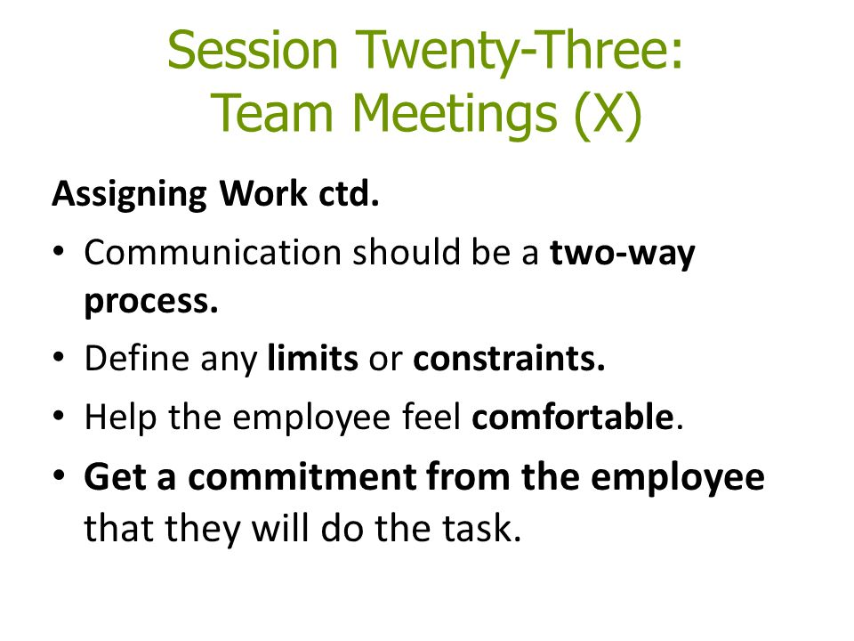 Session Twenty-Three: Team Meetings (X) Assigning Work ctd. Communication should be a two-way process. Define any limits or constraints. Help the empl