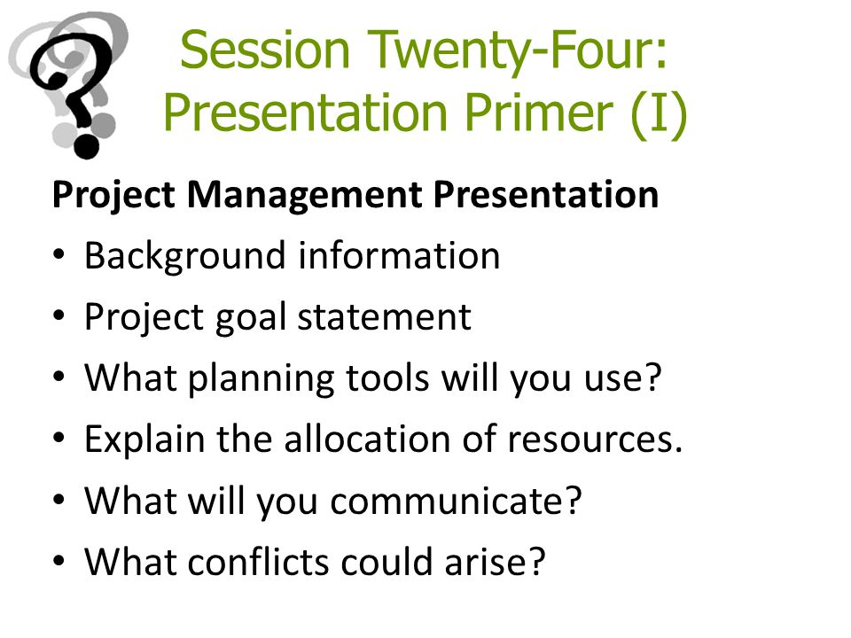 Session Twenty-Four: Presentation Primer (I) Project Management Presentation Background information Project goal statement What planning tools will yo