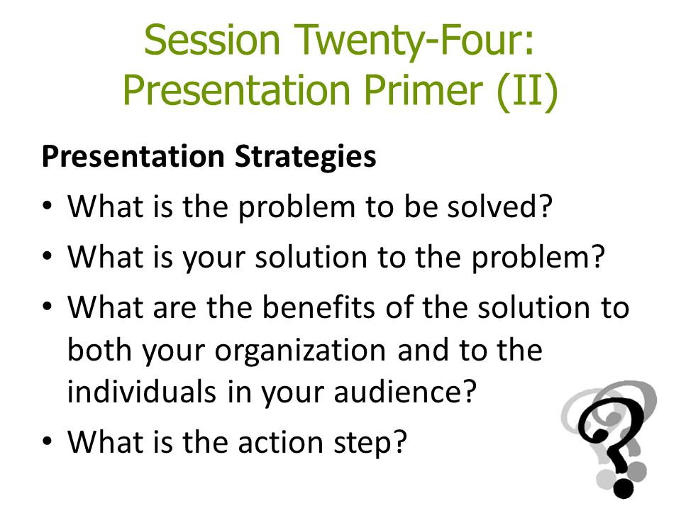 Session Twenty-Four: Presentation Primer (II) Presentation Strategies What is the problem to be solved? What is your solution to the problem? What are