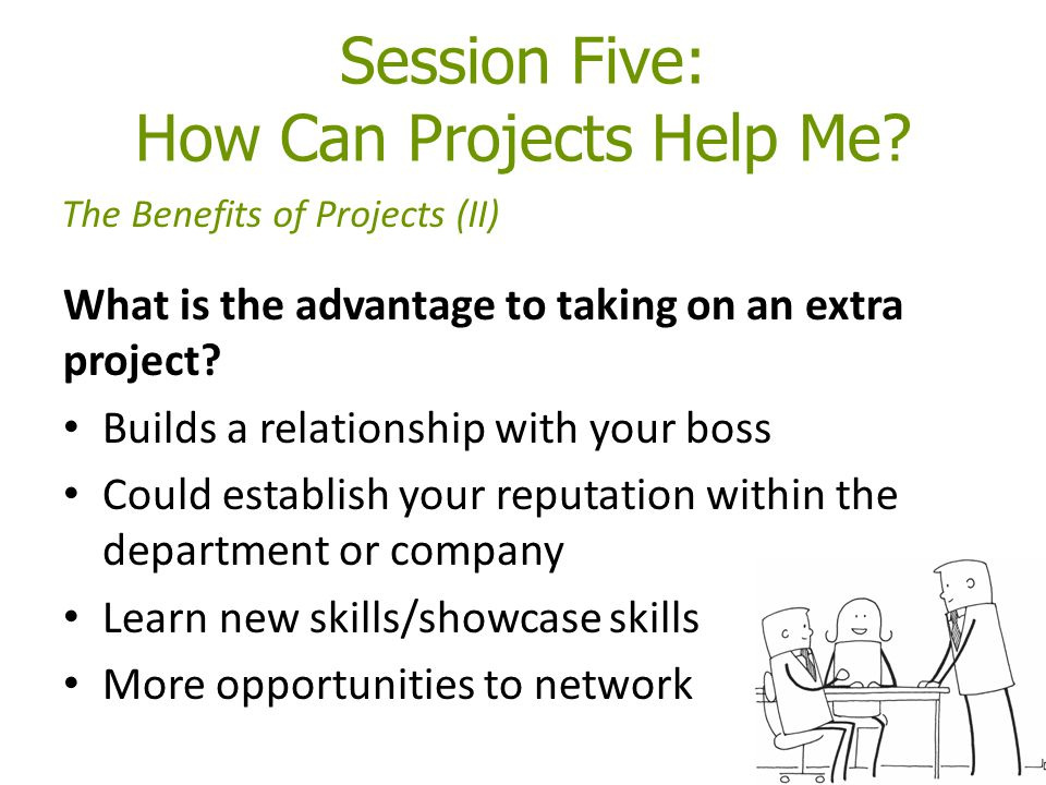 Session Five: How Can Projects Help Me. What is the advantage to taking on an extra project.