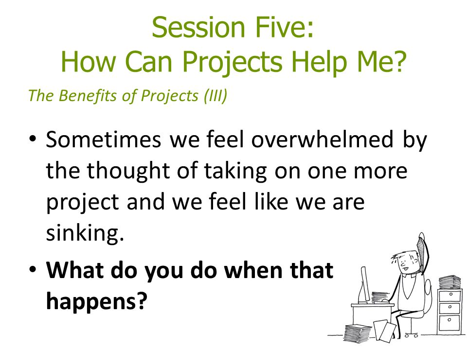 Session Five: How Can Projects Help Me? Sometimes we feel overwhelmed by the thought of taking on one more project and we feel like we are sinking. Wh