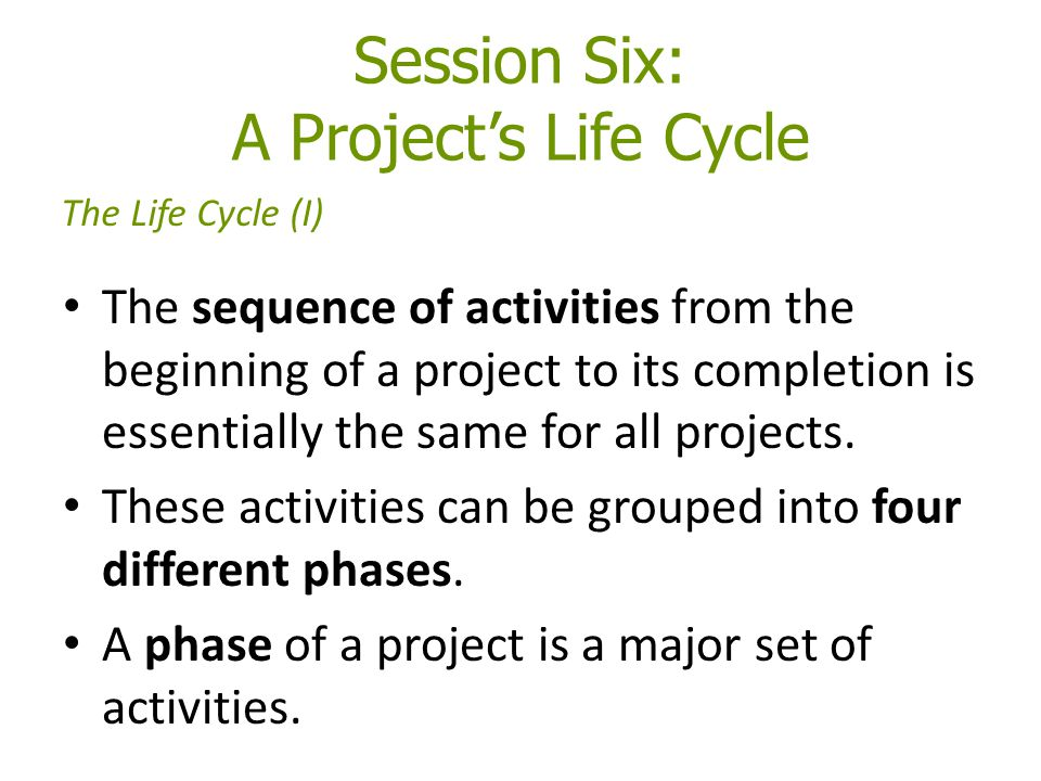 Session Six: A Project's Life Cycle The sequence of activities from the beginning of a project to its completion is essentially the same for all projects.