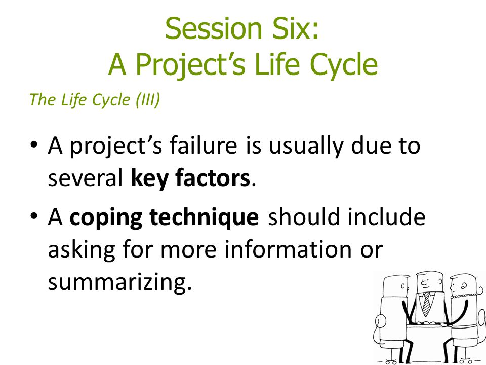 Session Six: A Project's Life Cycle A project's failure is usually due to several key factors. A coping technique should include asking for more infor