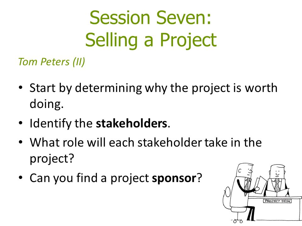 Session Seven: Selling a Project Start by determining why the project is worth doing. Identify the stakeholders. What role will each stakeholder take