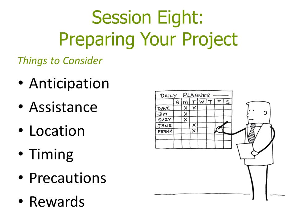 Session Eight: Preparing Your Project Anticipation Assistance Location Timing Precautions Rewards Things to Consider