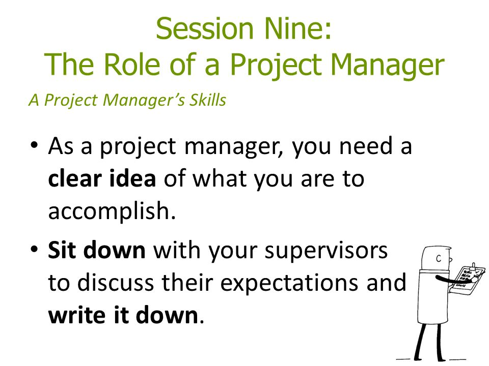 Session Nine: The Role of a Project Manager As a project manager, you need a clear idea of what you are to accomplish. Sit down with your supervisors