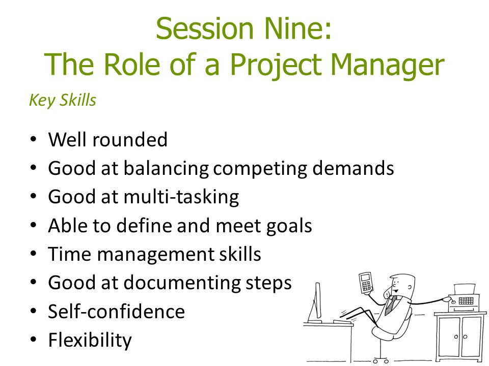 Session Nine: The Role of a Project Manager Well rounded Good at balancing competing demands Good at multi-tasking Able to define and meet goals Time