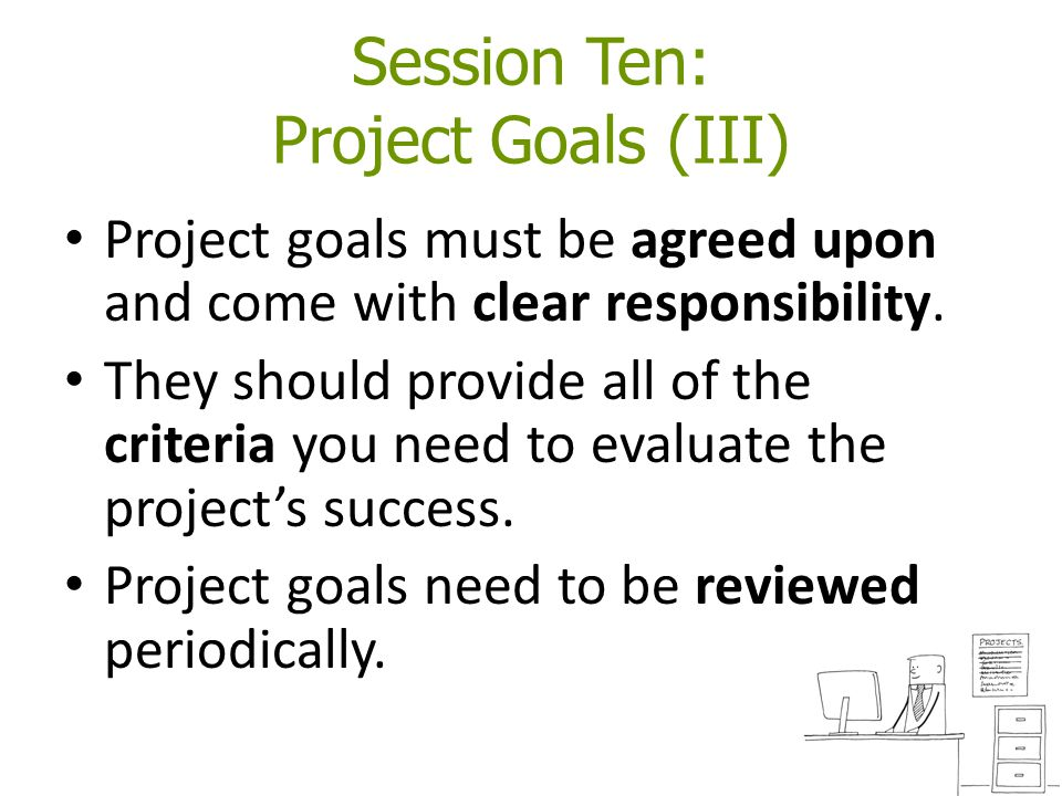 Session Ten: Project Goals (III) Project goals must be agreed upon and come with clear responsibility. They should provide all of the criteria you nee