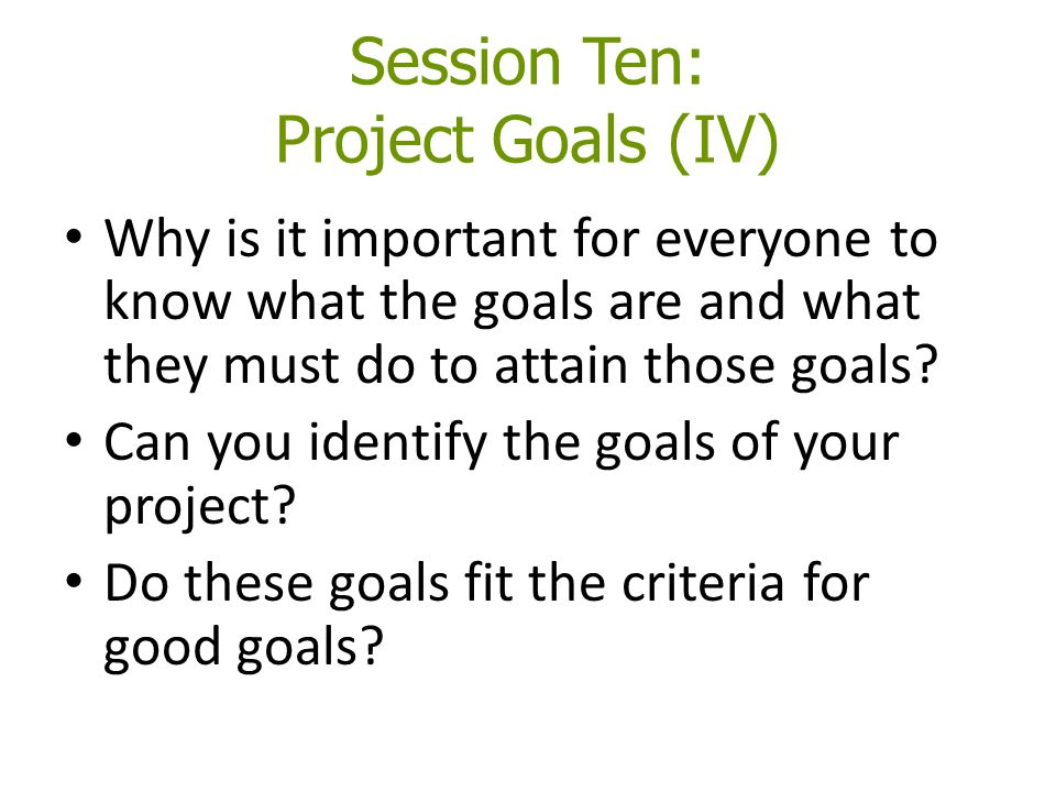 Session Ten: Project Goals (IV) Why is it important for everyone to know what the goals are and what they must do to attain those goals? Can you ident