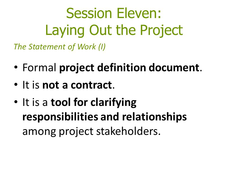 Session Eleven: Laying Out the Project Formal project definition document. It is not a contract. It is a tool for clarifying responsibilities and rela