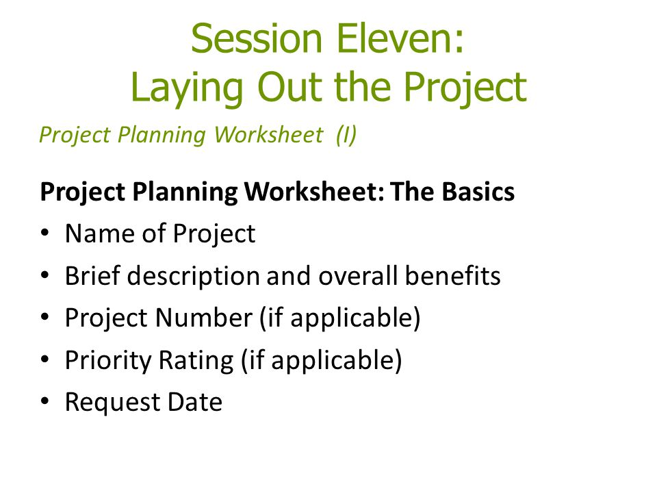 Session Eleven: Laying Out the Project Project Planning Worksheet: The Basics Name of Project Brief description and overall benefits Project Number (if applicable) Priority Rating (if applicable) Request Date Project Planning Worksheet (I)