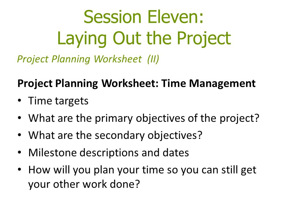Session Eleven: Laying Out the Project Project Planning Worksheet: Time Management Time targets What are the primary objectives of the project? What a
