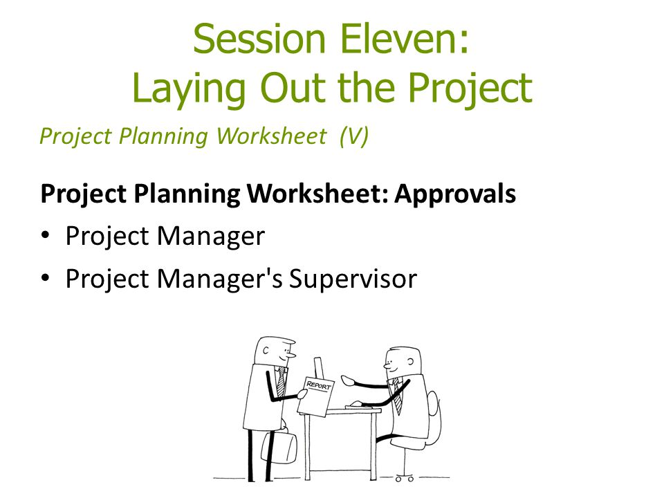 Session Eleven: Laying Out the Project Project Planning Worksheet: Approvals Project Manager Project Manager's Supervisor Project Planning Worksheet (