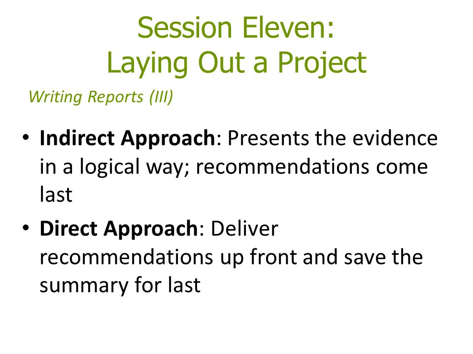 Session Eleven: Laying Out a Project Indirect Approach: Presents the evidence in a logical way; recommendations come last Direct Approach: Deliver recommendations up front and save the summary for last Writing Reports (III)