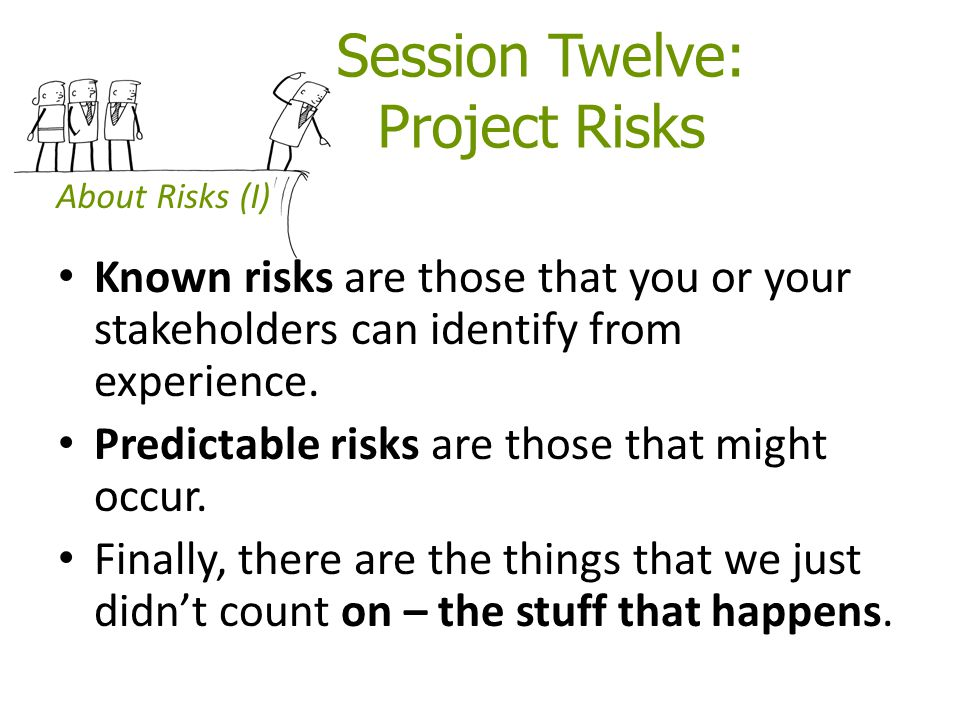 Session Twelve: Project Risks Known risks are those that you or your stakeholders can identify from experience. Predictable risks are those that might