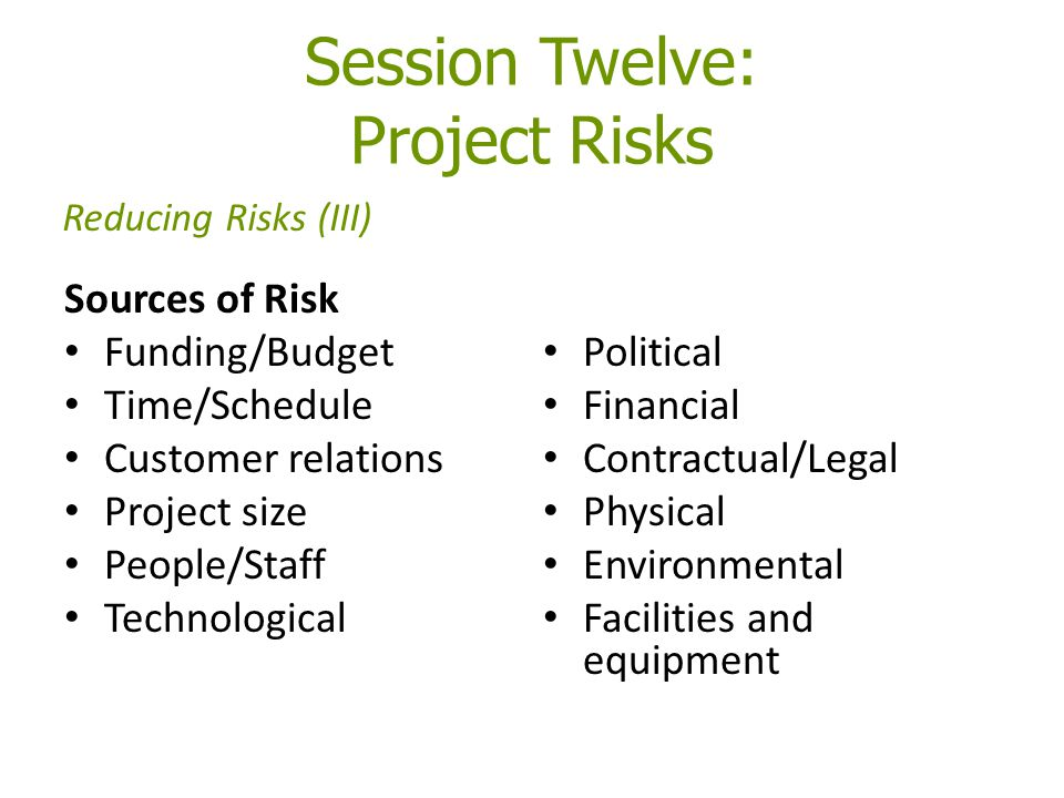 Session Twelve: Project Risks Sources of Risk Funding/Budget Time/Schedule Customer relations Project size People/Staff Technological Political Financ