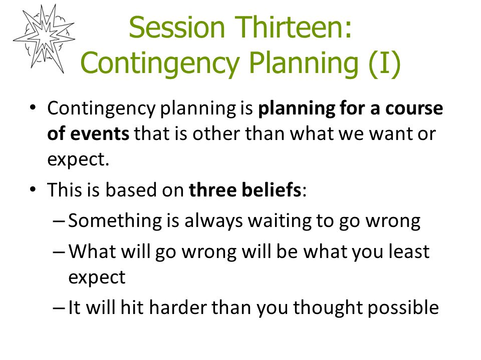 Session Thirteen: Contingency Planning (I) Contingency planning is planning for a course of events that is other than what we want or expect.