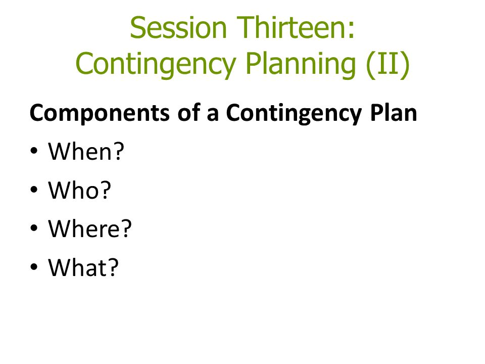 Session Thirteen: Contingency Planning (II) Components of a Contingency Plan When? Who? Where? What?