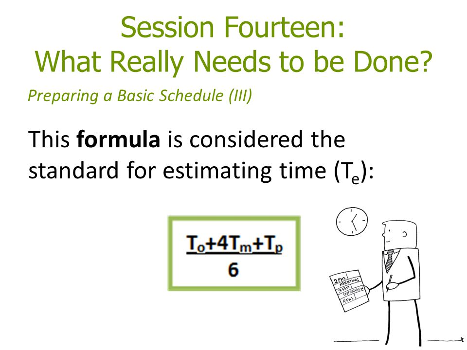 Session Fourteen: What Really Needs to be Done? Preparing a Basic Schedule (III) This formula is considered the standard for estimating time (T e ):