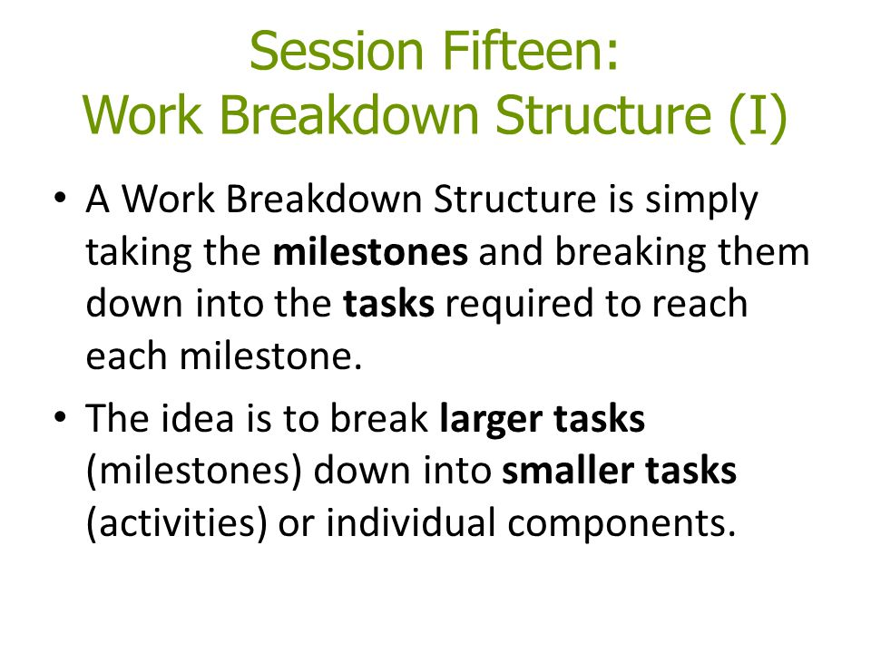 Session Fifteen: Work Breakdown Structure (I) A Work Breakdown Structure is simply taking the milestones and breaking them down into the tasks require