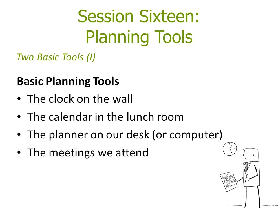 Session Sixteen: Planning Tools Basic Planning Tools The clock on the wall The calendar in the lunch room The planner on our desk (or computer) The meetings we attend Two Basic Tools (I)