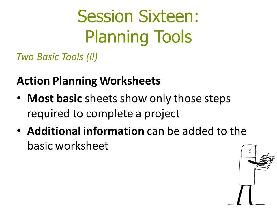 Session Sixteen: Planning Tools Action Planning Worksheets Most basic sheets show only those steps required to complete a project Additional information can be added to the basic worksheet Two Basic Tools (II)