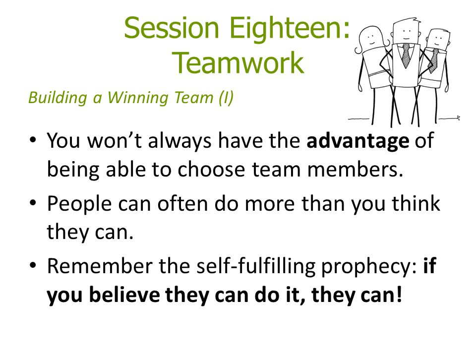 Session Eighteen: Teamwork You won't always have the advantage of being able to choose team members.