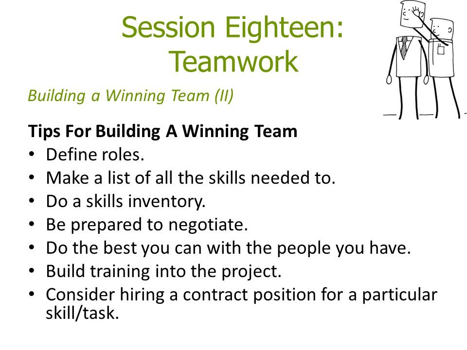 Session Eighteen: Teamwork Tips For Building A Winning Team Define roles. Make a list of all the skills needed to. Do a skills inventory. Be prepared