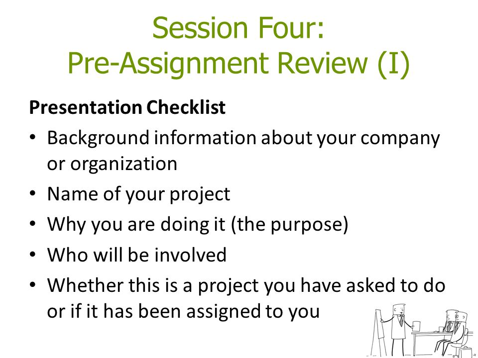 Session Four: Pre-Assignment Review (I) Presentation Checklist Background information about your company or organization Name of your project Why you are doing it (the purpose) Who will be involved Whether this is a project you have asked to do or if it has been assigned to you