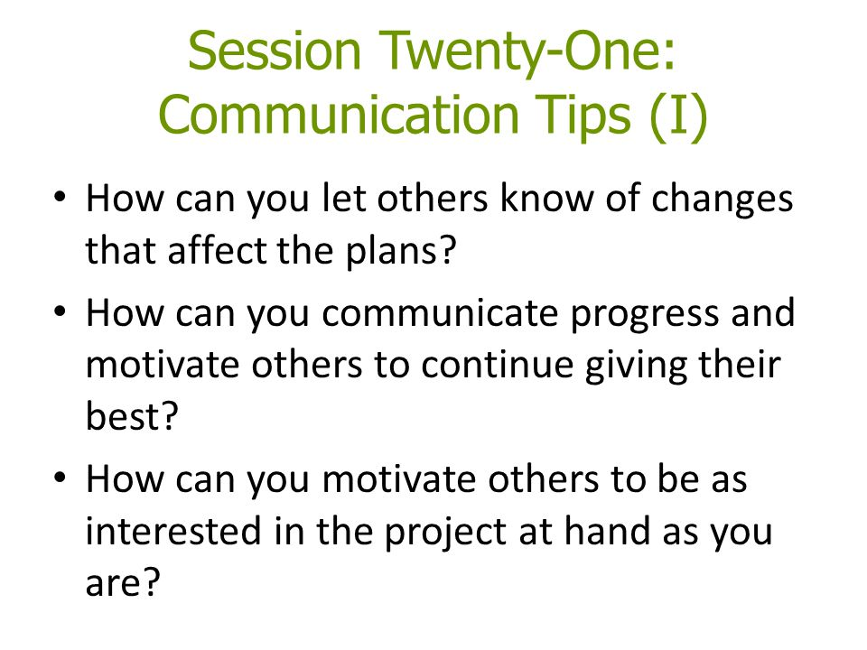 Session Twenty-One: Communication Tips (I) How can you let others know of changes that affect the plans.