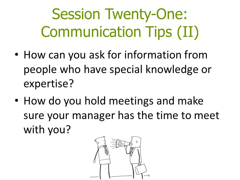 Session Twenty-One: Communication Tips (II) How can you ask for information from people who have special knowledge or expertise? How do you hold meeti