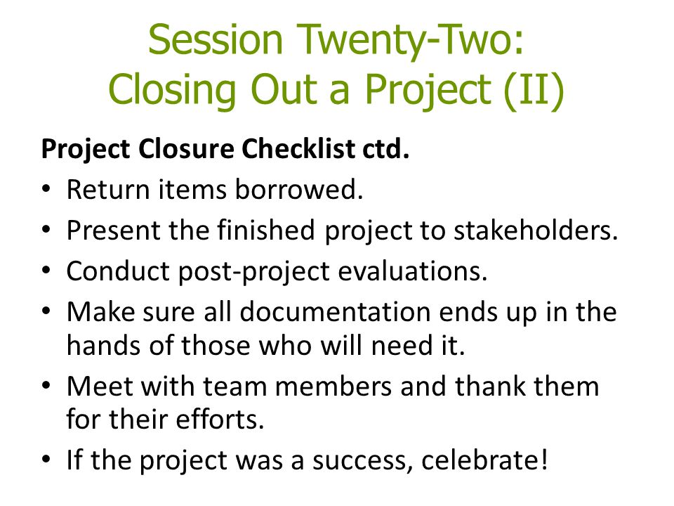 Session Twenty-Two: Closing Out a Project (II) Project Closure Checklist ctd.