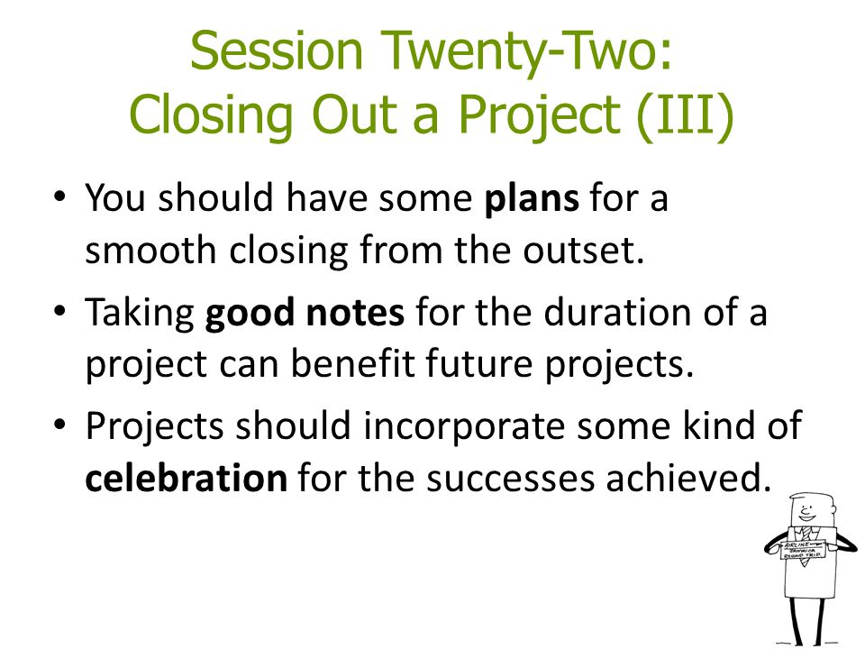 Session Twenty-Two: Closing Out a Project (III) You should have some plans for a smooth closing from the outset.