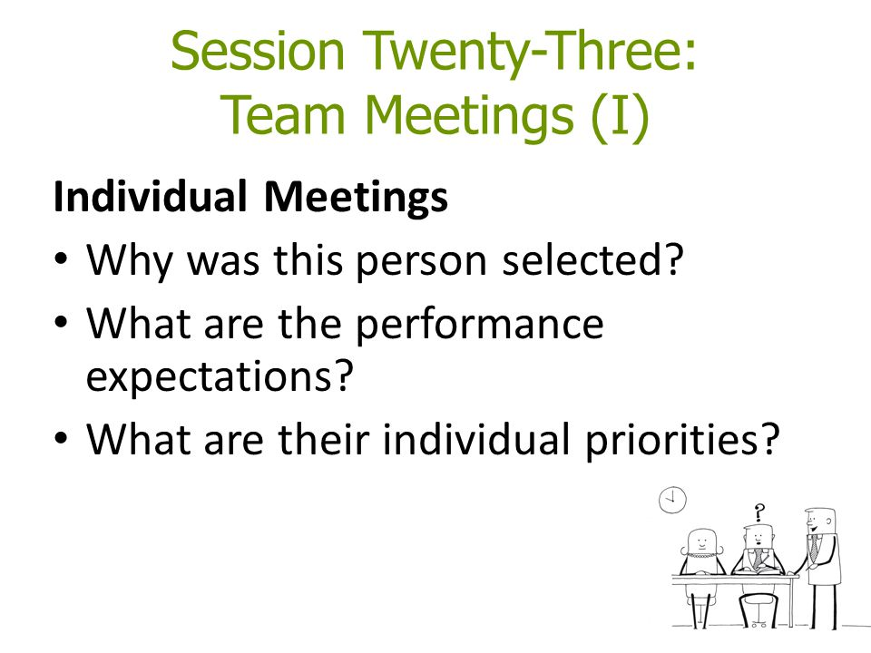 Session Twenty-Three: Team Meetings (I) Individual Meetings Why was this person selected.