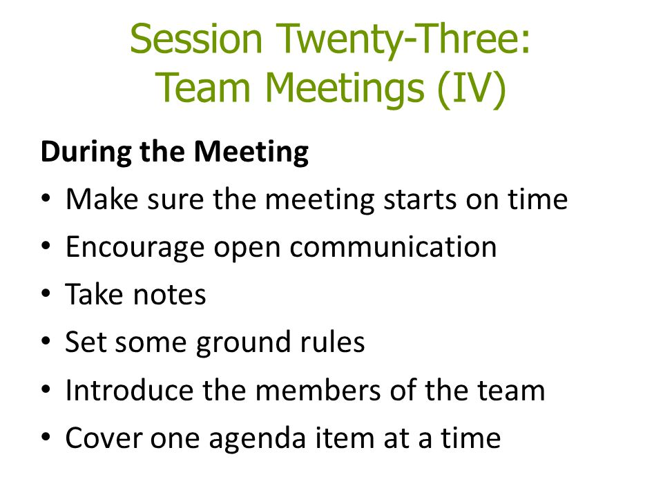 Session Twenty-Three: Team Meetings (IV) During the Meeting Make sure the meeting starts on time Encourage open communication Take notes Set some ground rules Introduce the members of the team Cover one agenda item at a time