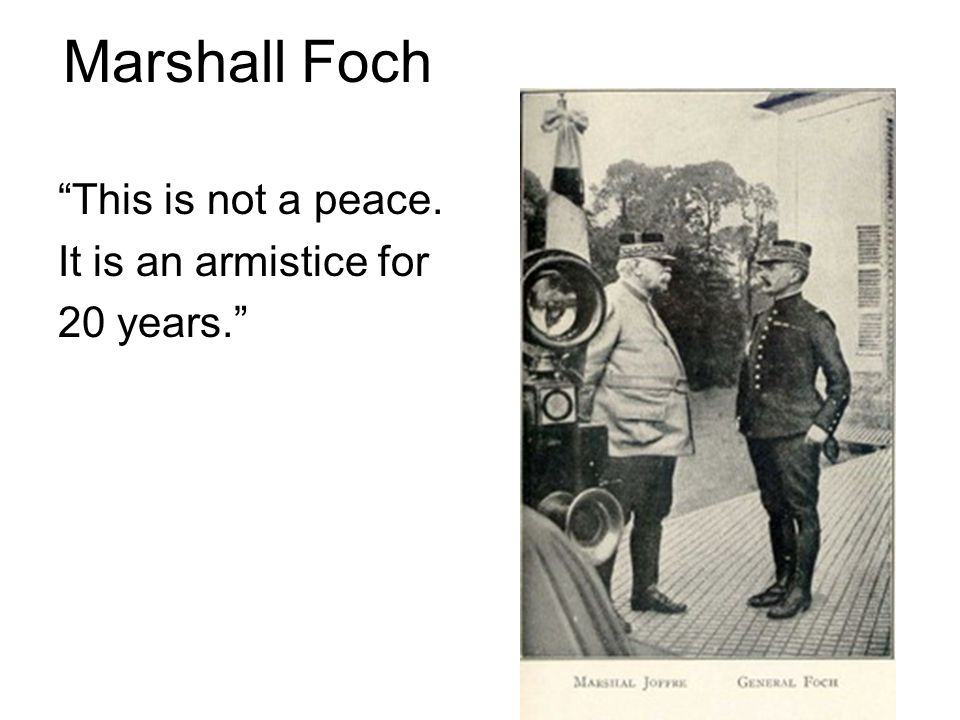Marshall Foch This is not a peace. It is an armistice for 20 years.
