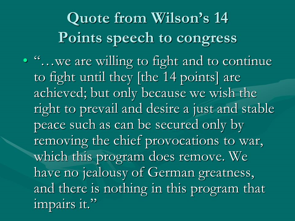 Quote from Wilson's 14 Points speech to congress …we are willing to fight and to continue to fight until they [the 14 points] are achieved; but only because we wish the right to prevail and desire a just and stable peace such as can be secured only by removing the chief provocations to war, which this program does remove.