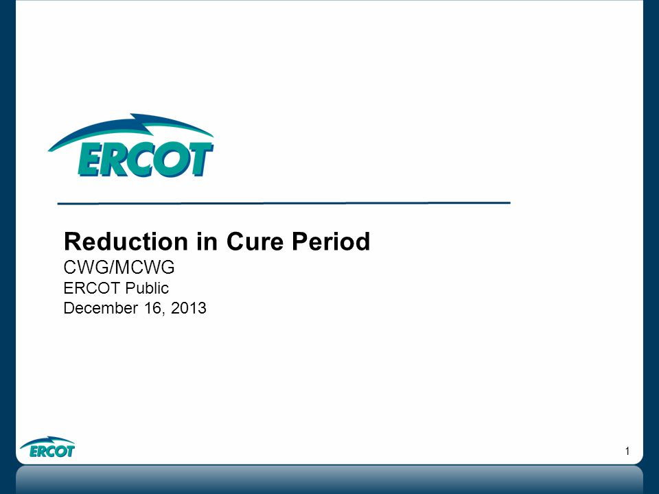 1 Reduction in Cure Period CWG/MCWG ERCOT Public December 16, 2013