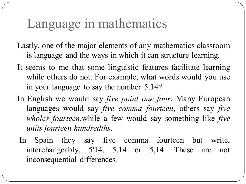 Language in mathematics Lastly, one of the major elements of any mathematics classroom is language and the ways in which it can structure learning.