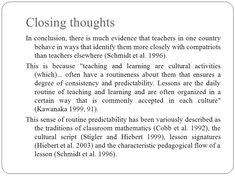 Closing thoughts In conclusion, there is much evidence that teachers in one country behave in ways that identify them more closely with compatriots than teachers elsewhere (Schmidt et al.